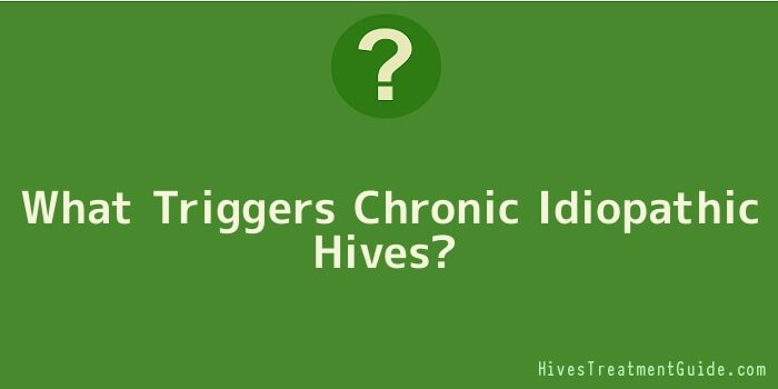 What Triggers Chronic Idiopathic Hives