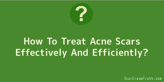 How To Treat Acne Scars Effectively And Efficiently