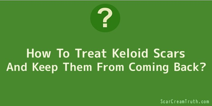 How To Treat Keloid Scars And Keep Them From Coming Back