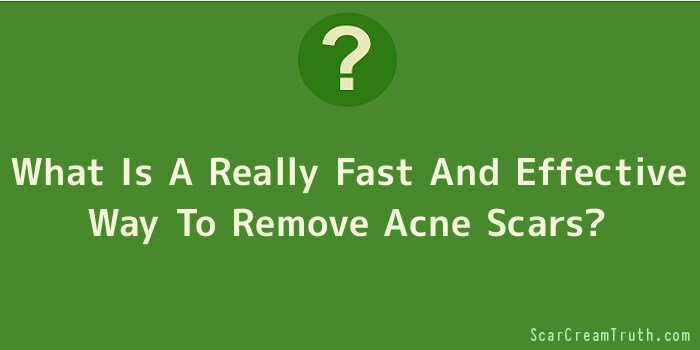 What Is A Really Fast And Effective Way To Remove Acne Scars