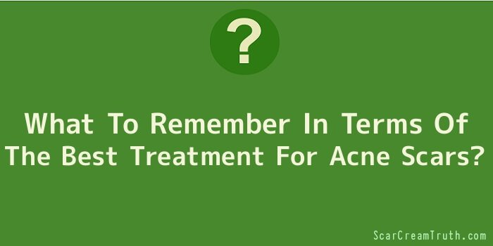 What To Remember In Terms Of The Best Treatment For Acne Scars